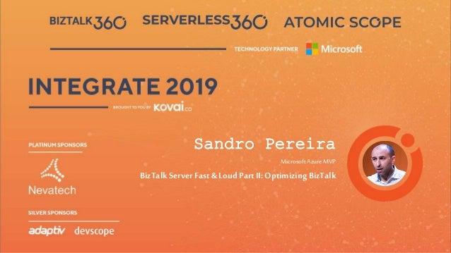 INTEGRATE 2019 JUNE 24 - 26, 2019 Redmond, WA Sandro Pereira Microsoft AzureMVP BizTalk ServerFast & Loud PartII: Optimizi...