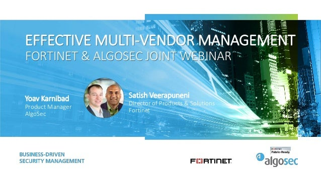 EFFECTIVE MULTI-VENDOR MANAGEMENT FORTINET & ALGOSEC JOINT WEBINAR Yoav Karnibad Product Manager AlgoSec Satish Veerapunen...