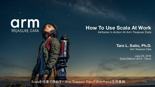 Taro L. Saito, Ph.D. Arm Treasure Data June 29, 2019 Scala Matsuri 2019 - Tokyo How To Use Scala At Work Airframe In Actio...