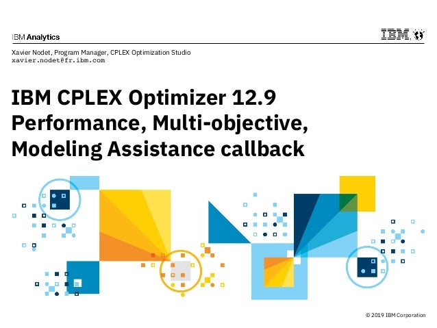 © 2019 IBM Corporation IBM CPLEX Optimizer 12.9 Performance, Multi-objective, Modeling Assistance callback Xavier Nodet, P...