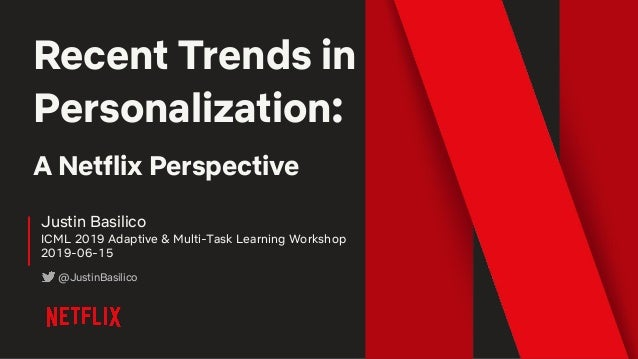 Recent Trends in Personalization: A Netflix Perspective Justin Basilico ICML 2019 Adaptive & Multi-Task Learning Workshop ...