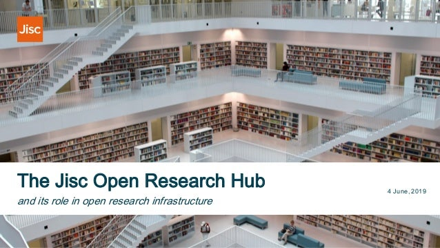 The Jisc Open Research Hub 4 June, 2019 and its role in open research infrastructure