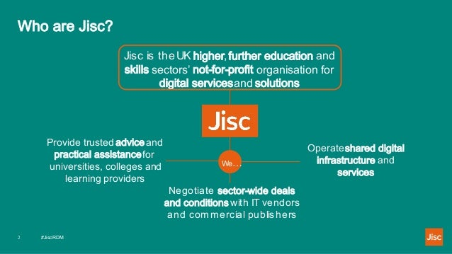 #JiscRDM2 Who are Jisc? Jisc is the UK higher,further education and skills sectors' not-for-profit organisation for digita...