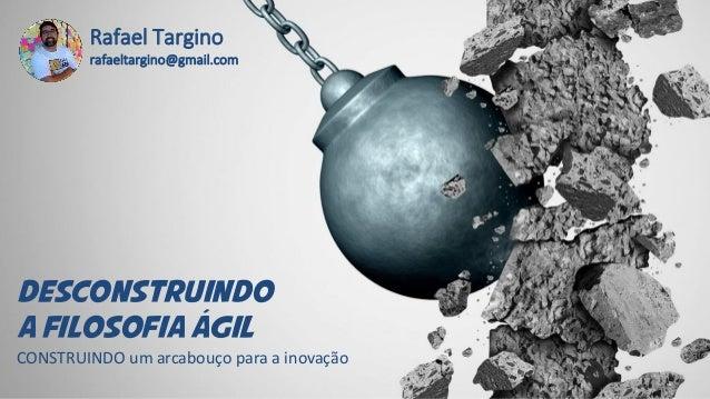 DESCONSTRUINDO A FILOSOFIA aGIL Rafael Targino rafaeltargino@gmail.com CONSTRUINDO um arcabouço para a inovação