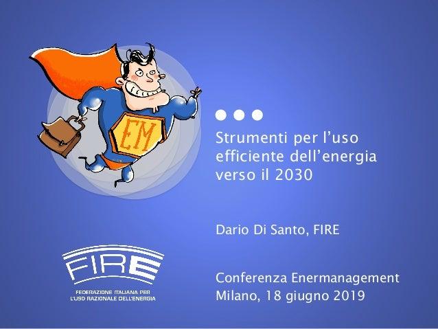 Strumenti per l'uso efficiente dell'energia verso il 2030 Dario Di Santo, FIRE Conferenza Enermanagement Milano, 18 giugno...
