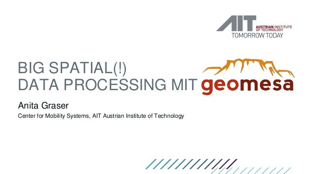 BIG SPATIAL(!) DATA PROCESSING MIT Anita Graser Center for Mobility Systems, AIT Austrian Institute of Technology