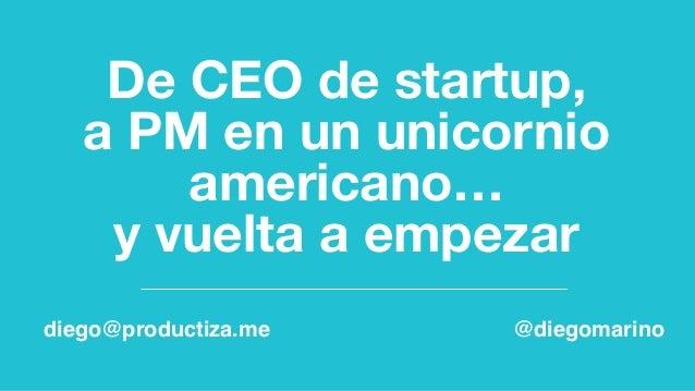 De CEO de startup,  a PM en un unicornio americano…  y vuelta a empezar diego@productiza.me @diegomarino