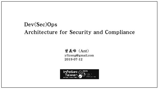 Dev(Sec)Ops Architecture for Security and Compliance 曾義峰 (Ant) yftzeng@gmail.com 2019-07-12