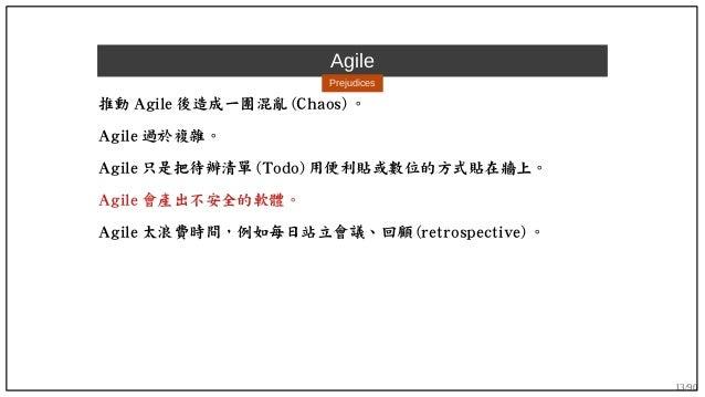 13/90 Agile Prejudices 推動 Agile 後造成一團混亂 (Chaos) 。 Agile 過於複雜。 Agile 只是把待辦清單 (Todo) 用便利貼或數位的方式貼在牆上。 Agile 會產出不安全的軟體。 Agile ...