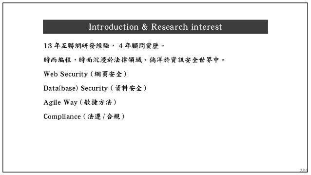 2/90 Introduction & Research interest 13 年互聯網研發經驗, 4 年顧問資歷。 時而編程,時而沉浸於法律領域、倘洋於資訊安全世界中。 Web Security ( 網頁安全 ) Data(base) Se...