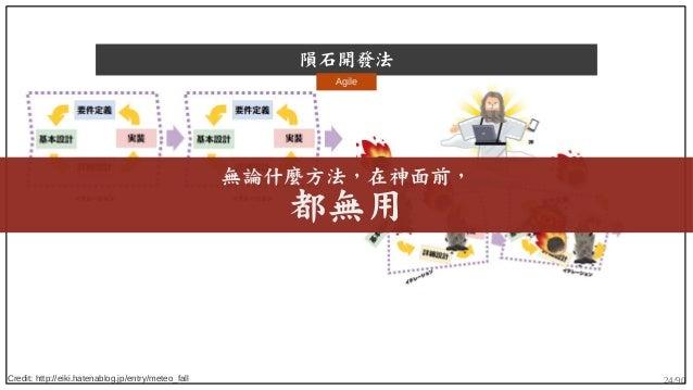 24/90 隕石開發法 Credit: http://eiki.hatenablog.jp/entry/meteo_fall Agile 無論什麼方法,在神面前, 都無用