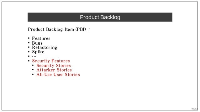 29/90 Product Backlog Product Backlog Item (PBI) : ● Features ● Bugs ● Refactoring ● Spike ● … ● Security Features ● Secur...