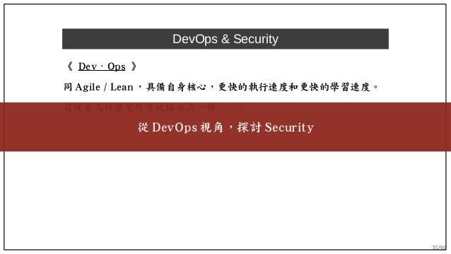 35/90 DevOps & Security 《 Dev Ops⋅ 》 同 Agile / Lean ,具備自身核心,更快的執行速度和更快的學習速度。 這就是為什麼它經常被描述為一種文化。 從 DevOps 視角,探討 Security