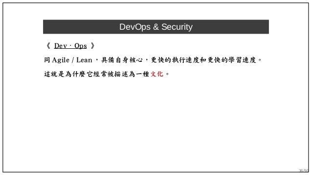 36/90 DevOps & Security 《 Dev Ops⋅ 》 同 Agile / Lean ,具備自身核心,更快的執行速度和更快的學習速度。 這就是為什麼它經常被描述為一種文化。