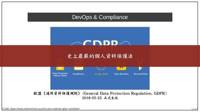 51/90 DevOps & Compliance 歐盟《通用資料保護規則》 (General Data Protection Regulation, GDPR) 2018-05-25 正式生效 史上最嚴的個人資料保護法 Credit: htt...