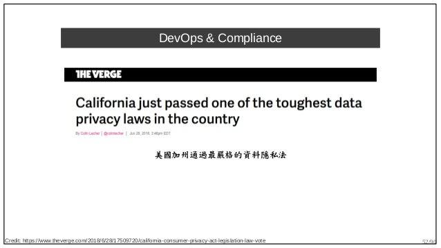 52/90 DevOps & Compliance 美國加州通過最嚴格的資料隱私法 Credit: https://www.theverge.com/2018/6/28/17509720/california-consumer-privacy-...