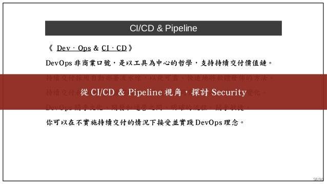 58/90 CI/CD & Pipeline 《 Dev Ops⋅ & CI ⋅ CD 》 DevOps 非商業口號,是以工具為中心的哲學,支持持續交付價值鏈。 持續交付採用自動部署流水線,以便可靠、快速地將軟體發佈的方法。 持續交付和 Dev...