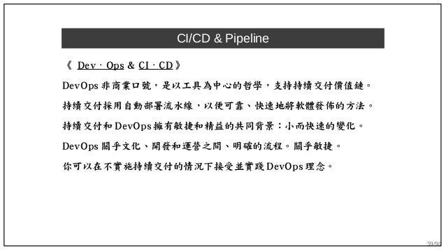 59/90 CI/CD & Pipeline 《 Dev Ops⋅ & CI ⋅ CD 》 DevOps 非商業口號,是以工具為中心的哲學,支持持續交付價值鏈。 持續交付採用自動部署流水線,以便可靠、快速地將軟體發佈的方法。 持續交付和 Dev...