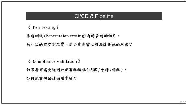 62/90 CI/CD & Pipeline 《 Pen testing 》 滲透測試 (Penetration testing) 有時長達兩個月。 每一次的提交與改變,是否會影響之前滲透測試的結果? 《 Compliance validati...