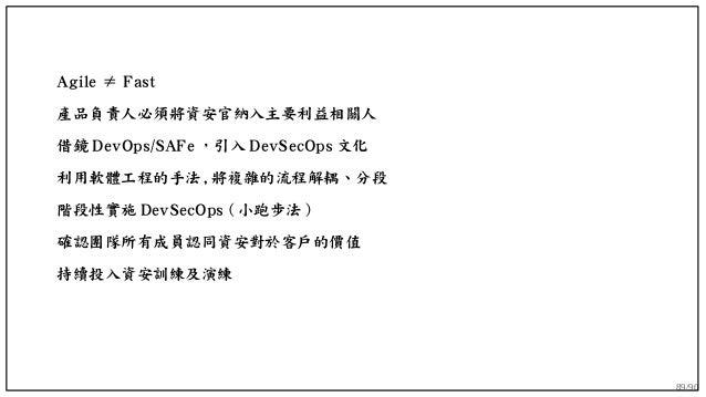 89/90 Agile ≠ Fast 產品負責人必須將資安官納入主要利益相關人 借鏡 DevOps/SAFe ,引入 DevSecOps 文化 利用軟體工程的手法 , 將複雜的流程解耦、分段 階段性實施 DevSecOps ( 小跑步法 ) 確...