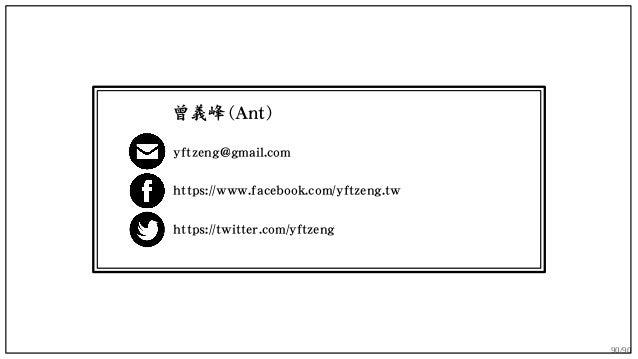 90/90 yftzeng@gmail.com https://www.facebook.com/yftzeng.tw https://twitter.com/yftzeng 曾義峰 (Ant)