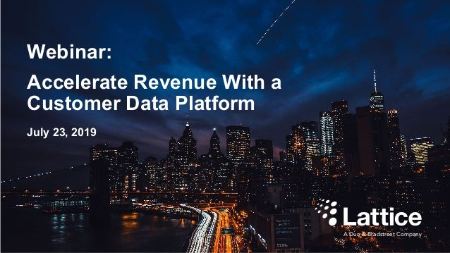 Webinar: Accelerate Revenue With a Customer Data Platform A Dun & Bradstreet Company July 23, 2019
