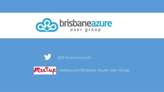 @BrisbaneAzureUG meetup.com/Brisbane-Azure-User-Group