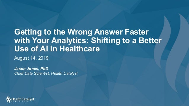 Getting to the Wrong Answer Faster with Your Analytics: Shifting to a Better Use of AI in Healthcare August 14, 2019 Jason...