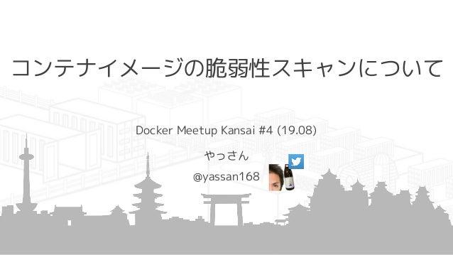 コンテナイメージの脆弱性スキャンについて Docker Meetup Kansai #4 (19.08) やっさん @yassan168