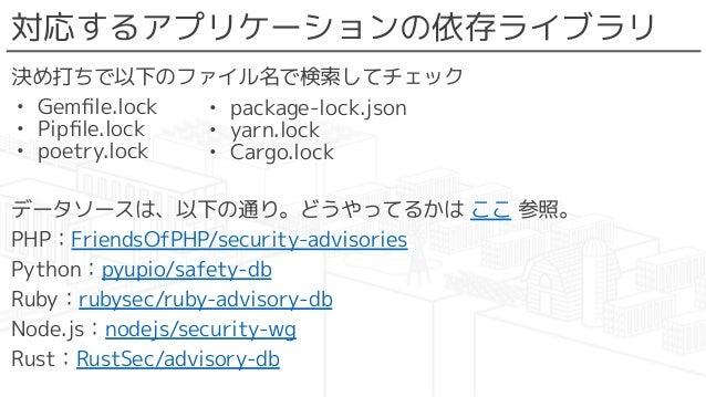 対応するアプリケーションの依存ライブラリ 決め打ちで以下のファイル名で検索してチェック • Gemfile.lock • Pipfile.lock • poetry.lock データソースは、以下の通り。どうやってるかは ここ 参照。 PHP:Fr...