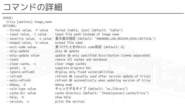 """コマンドの詳細 USAGE: trivy [options] image_name OPTIONS: --format value, -f value format (table, json) (default: """"table"""") --inpu..."""