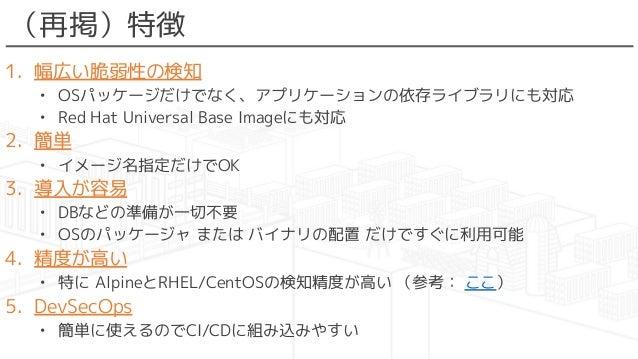 (再掲)特徴 1. 幅広い脆弱性の検知 • OSパッケージだけでなく、アプリケーションの依存ライブラリにも対応 • Red Hat Universal Base Imageにも対応 2. 簡単 • イメージ名指定だけでOK 3. 導入が容易 •...