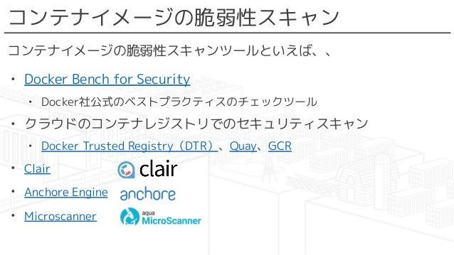 コンテナイメージの脆弱性スキャン コンテナイメージの脆弱性スキャンツールといえば、、 • Docker Bench for Security • Docker社公式のベストプラクティスのチェックツール • クラウドのコンテナレジストリでのセキュ...