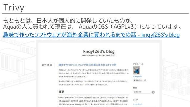 Trivy もともとは、日本人が個人的に開発していたものが、 Aquaの人に買われて現在は、 AquaのOSS(AGPLv3)になっています。 趣味で作ったソフトウェアが海外企業に買われるまでの話 - knqyf263's blog