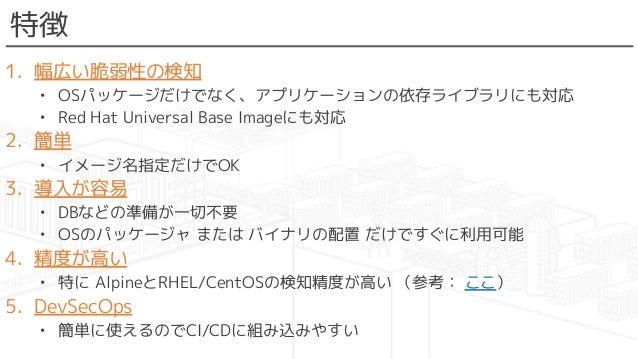 特徴 1. 幅広い脆弱性の検知 • OSパッケージだけでなく、アプリケーションの依存ライブラリにも対応 • Red Hat Universal Base Imageにも対応 2. 簡単 • イメージ名指定だけでOK 3. 導入が容易 • DBな...