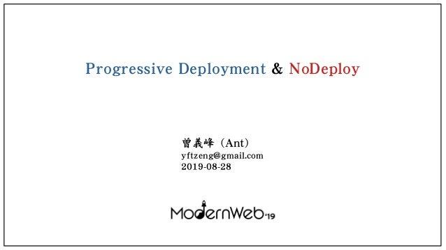 Progressive Deployment & NoDeploy 曾義峰 (Ant) yftzeng@gmail.com 2019-08-28