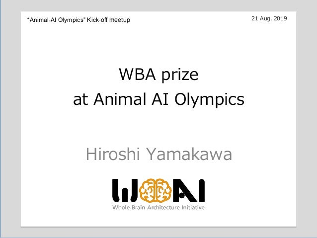 "16:00-17:30 Hiroshi Yamakawa WBA prize at Animal AI Olympics 21 Aug. 2019""Animal-AI Olympics"" Kick-off meetup"