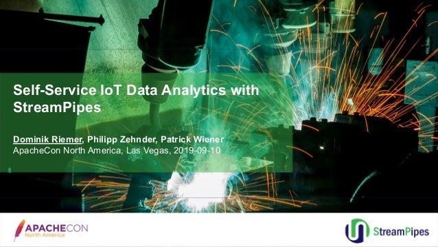 Self-Service IoT Data Analytics with StreamPipes Dominik Riemer, Philipp Zehnder, Patrick Wiener ApacheCon North America, ...