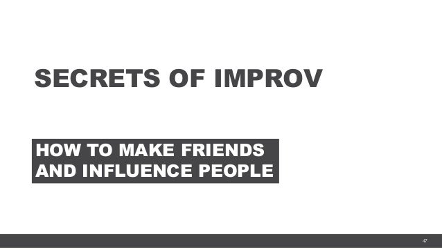 47 SECRETS OF IMPROV HOW TO MAKE FRIENDS AND INFLUENCE PEOPLE