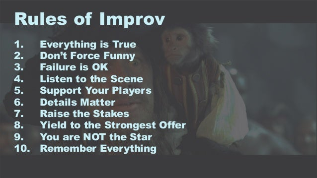 9 Rules of Improv 1. Everything is True 2. Don't Force Funny 3. Failure is OK 4. Listen to the Scene 5. Support Your Playe...