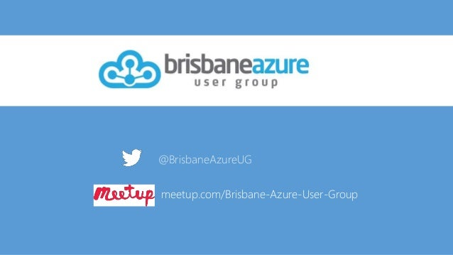 @BrisbaneAzureUG meetup.com/Brisbane-Azure-User-Group