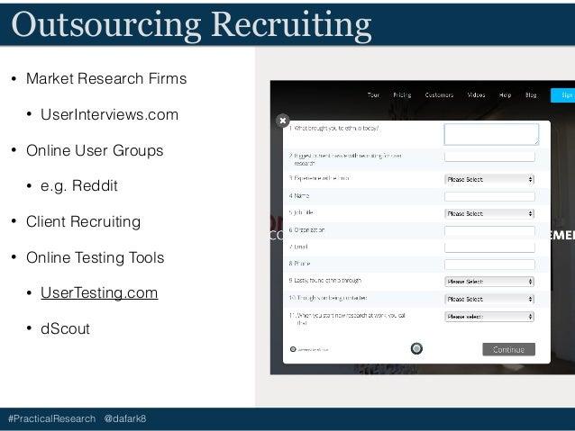 #PracticalResearch @dafark8 Outsourcing Recruiting • Market Research Firms • UserInterviews.com • Online User Groups • e.g...