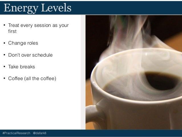 #PracticalResearch @dafark8 Energy Levels • Treat every session as your first • Change roles • Don't over schedule • Take b...