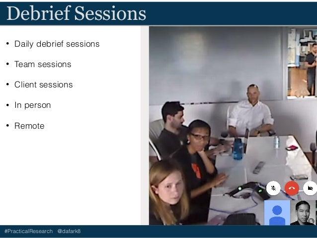 #PracticalResearch @dafark8 Debrief Sessions • Daily debrief sessions • Team sessions • Client sessions • In person • Remo...