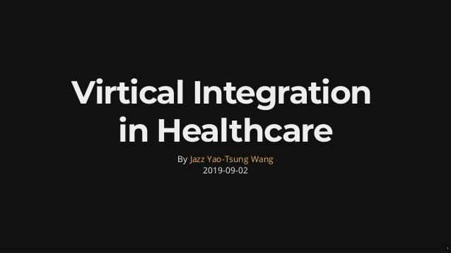 Virtical IntegrationVirtical Integration in Healthcarein Healthcare By 2019-09-02 Jazz Yao-Tsung Wang 1