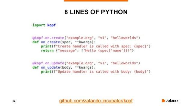 40 8 LINES OF PYTHON github.com/zalando-incubator/kopfgithub.com/zalando-incubator/kopf