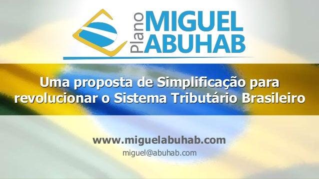 Uma proposta de Simplificação para revolucionar o Sistema Tributário Brasileiro www.miguelabuhab.com miguel@abuhab.com