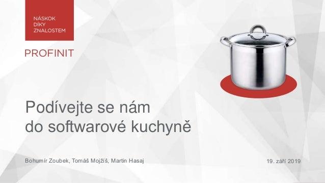 Podívejte se nám do softwarové kuchyně Bohumír Zoubek, Tomáš Mojžíš, Martin Hasaj 19. září 2019