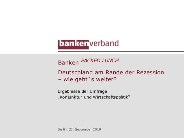 """Banken PACKED LUNCH Ergebnisse der Umfrage """"Konjunktur und Wirtschaftspolitik"""" Berlin, 23. September 2019 Deutschland am R..."""