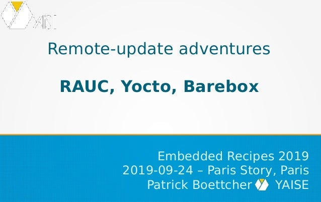 Remote-update adventures RAUC, Yocto, Barebox Embedded Recipes 2019 2019-09-24 – Paris Story, Paris Patrick Boettcher YAISE